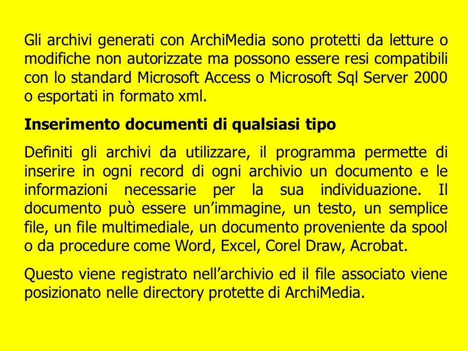 Gli archivi generati con ArchiMedia sono protetti da letture o modifiche non autorizzate ma possono essere resi compatibili con lo standard Microsoft Access o Microsoft Sql Server 2000 o esportati in formato xml.