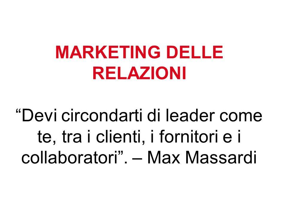 MARKETING DELLE RELAZIONI Devi circondarti di leader come te, tra i clienti, i fornitori e i collaboratori .