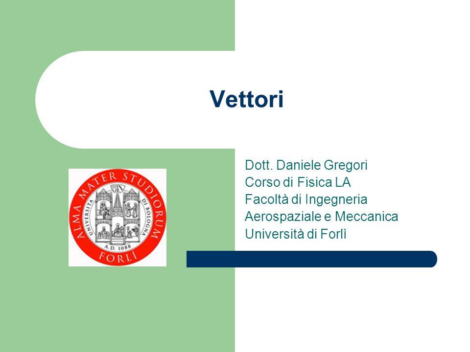 Vettori Dott. Daniele Gregori Corso di Fisica LA Facoltà di Ingegneria