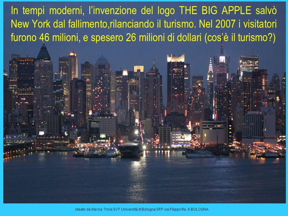 In tempi moderni, l'invenzione del logo THE BIG APPLE salvò New York dal fallimento,rilanciando il turismo. Nel 2007 i visitatori furono 46 milioni, e spesero 26 milioni di dollari (cos'è il turismo )