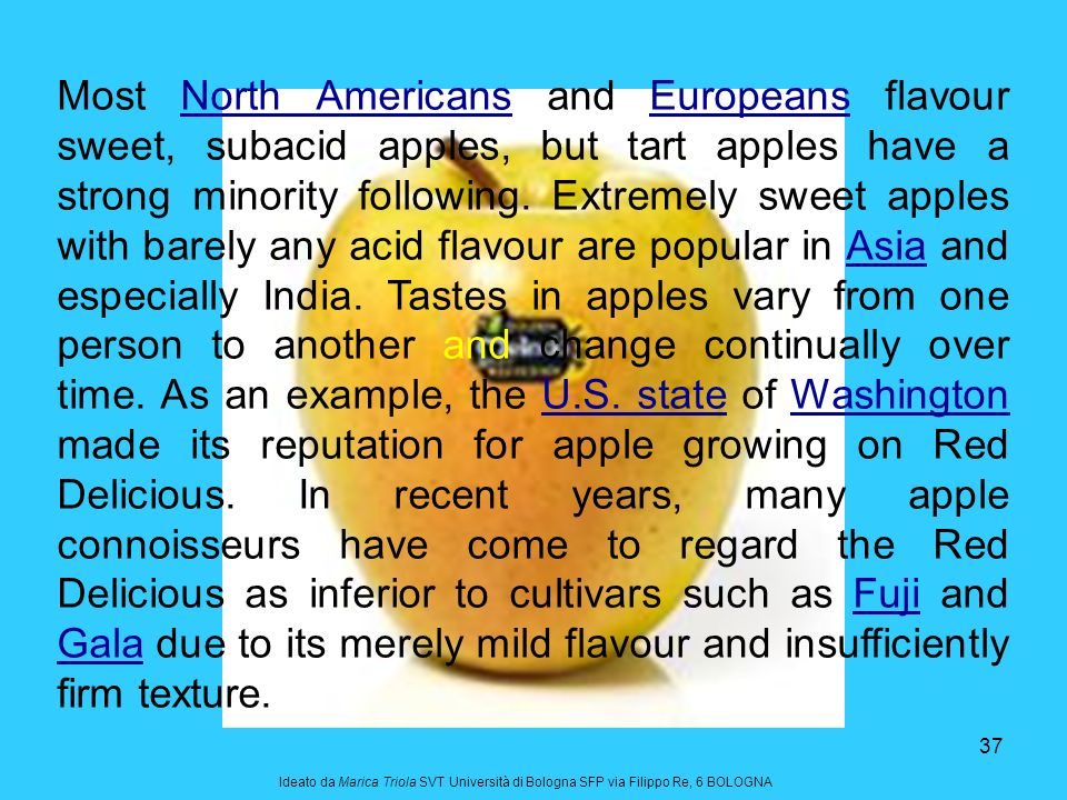 Most North Americans and Europeans flavour sweet, subacid apples, but tart apples have a strong minority following. Extremely sweet apples with barely any acid flavour are popular in Asia and especially India. Tastes in apples vary from one person to another and change continually over time. As an example, the U.S. state of Washington made its reputation for apple growing on Red Delicious. In recent years, many apple connoisseurs have come to regard the Red Delicious as inferior to cultivars such as Fuji and Gala due to its merely mild flavour and insufficiently firm texture.