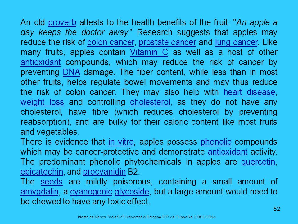 An old proverb attests to the health benefits of the fruit: An apple a day keeps the doctor away. Research suggests that apples may reduce the risk of colon cancer, prostate cancer and lung cancer. Like many fruits, apples contain Vitamin C as well as a host of other antioxidant compounds, which may reduce the risk of cancer by preventing DNA damage. The fiber content, while less than in most other fruits, helps regulate bowel movements and may thus reduce the risk of colon cancer. They may also help with heart disease, weight loss and controlling cholesterol, as they do not have any cholesterol, have fibre (which reduces cholesterol by preventing reabsorption), and are bulky for their caloric content like most fruits and vegetables.