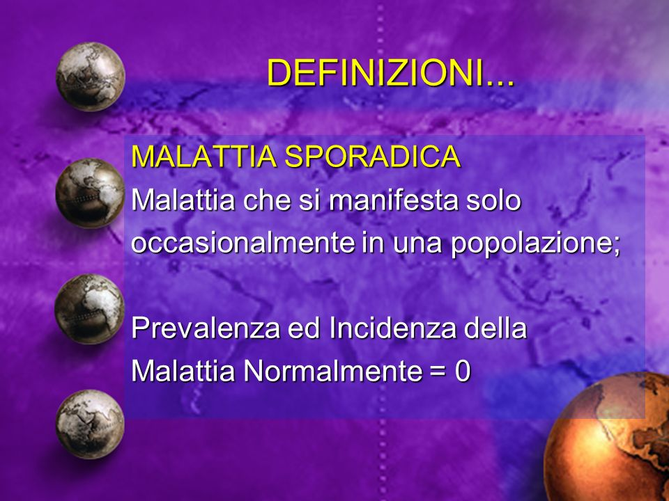 DEFINIZIONI... MALATTIA SPORADICA Malattia che si manifesta solo