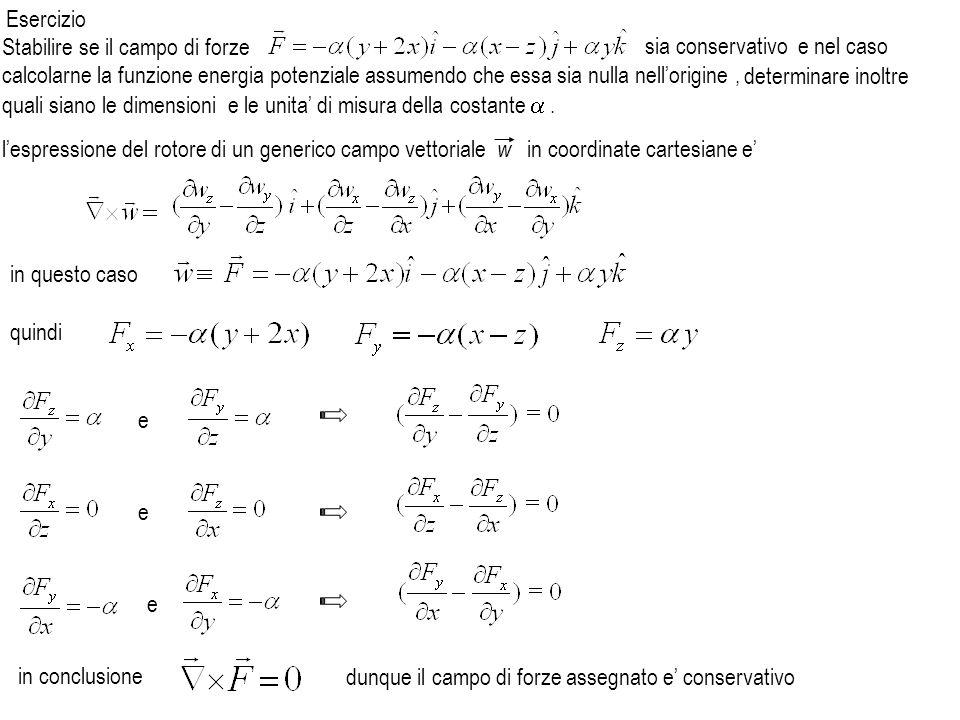 Esercizio sia conservativo e nel caso calcolarne la funzione energia potenziale assumendo che essa sia nulla nell'origine ,