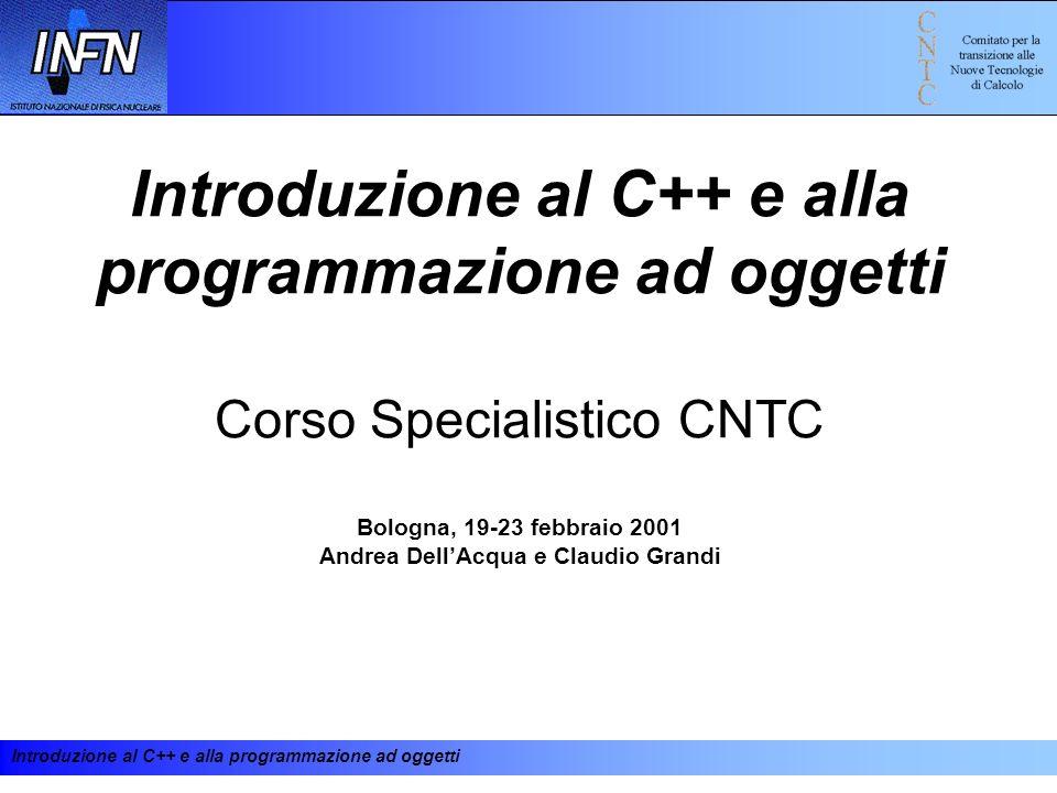 Introduzione al C++ e alla programmazione ad oggetti Corso Specialistico CNTC Bologna, 19-23 febbraio 2001 Andrea Dell'Acqua e Claudio Grandi