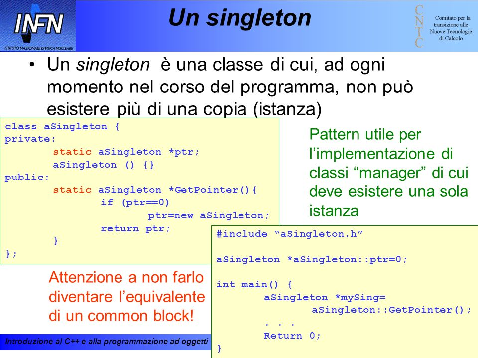 Un singleton Un singleton è una classe di cui, ad ogni momento nel corso del programma, non può esistere più di una copia (istanza)