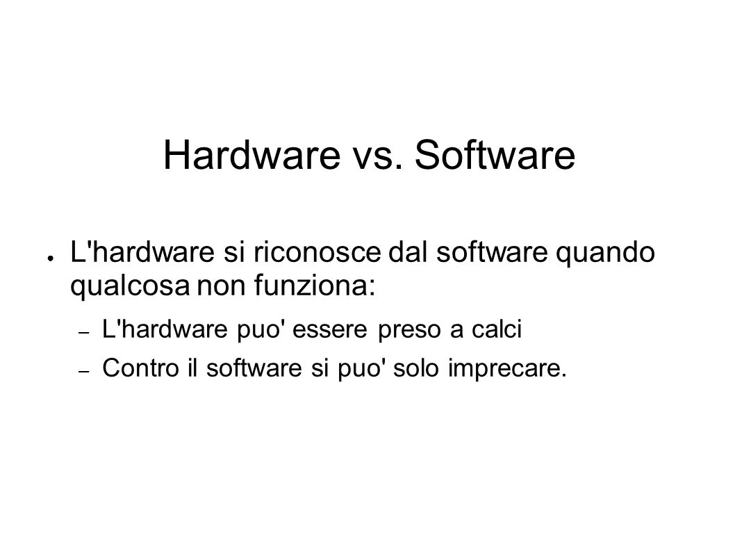 Hardware vs. SoftwareL hardware si riconosce dal software quando qualcosa non funziona: L hardware puo essere preso a calci.