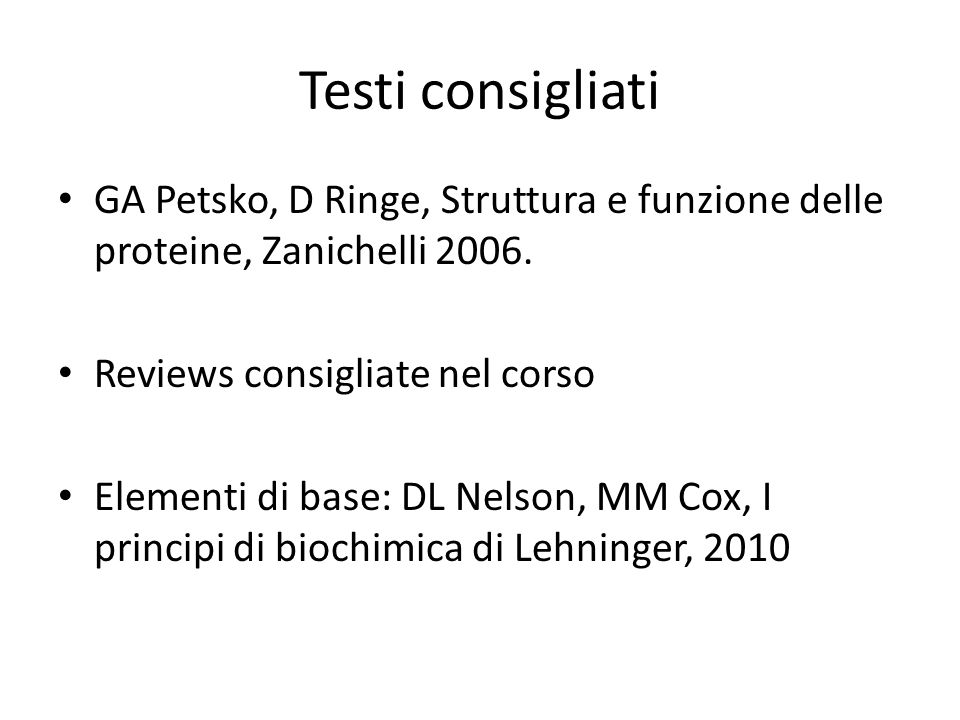 Testi consigliatiGA Petsko, D Ringe, Struttura e funzione delle proteine, Zanichelli 2006. Reviews consigliate nel corso.