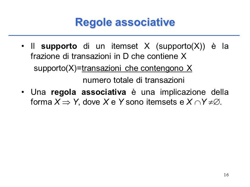 Regole associative Il supporto di un itemset X (supporto(X)) è la frazione di transazioni in D che contiene X.