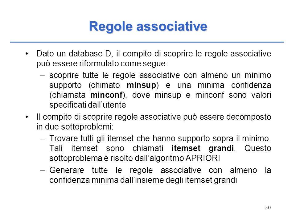 Regole associative Dato un database D, il compito di scoprire le regole associative può essere riformulato come segue: