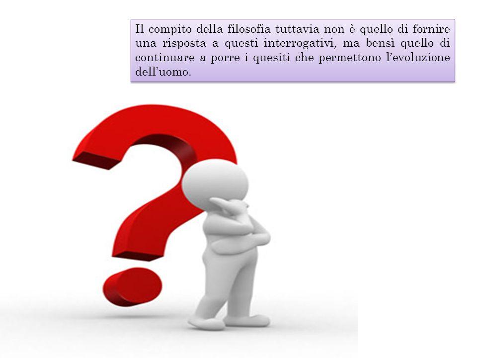 Il compito della filosofia tuttavia non è quello di fornire una risposta a questi interrogativi, ma bensì quello di continuare a porre i quesiti che permettono l'evoluzione dell'uomo.