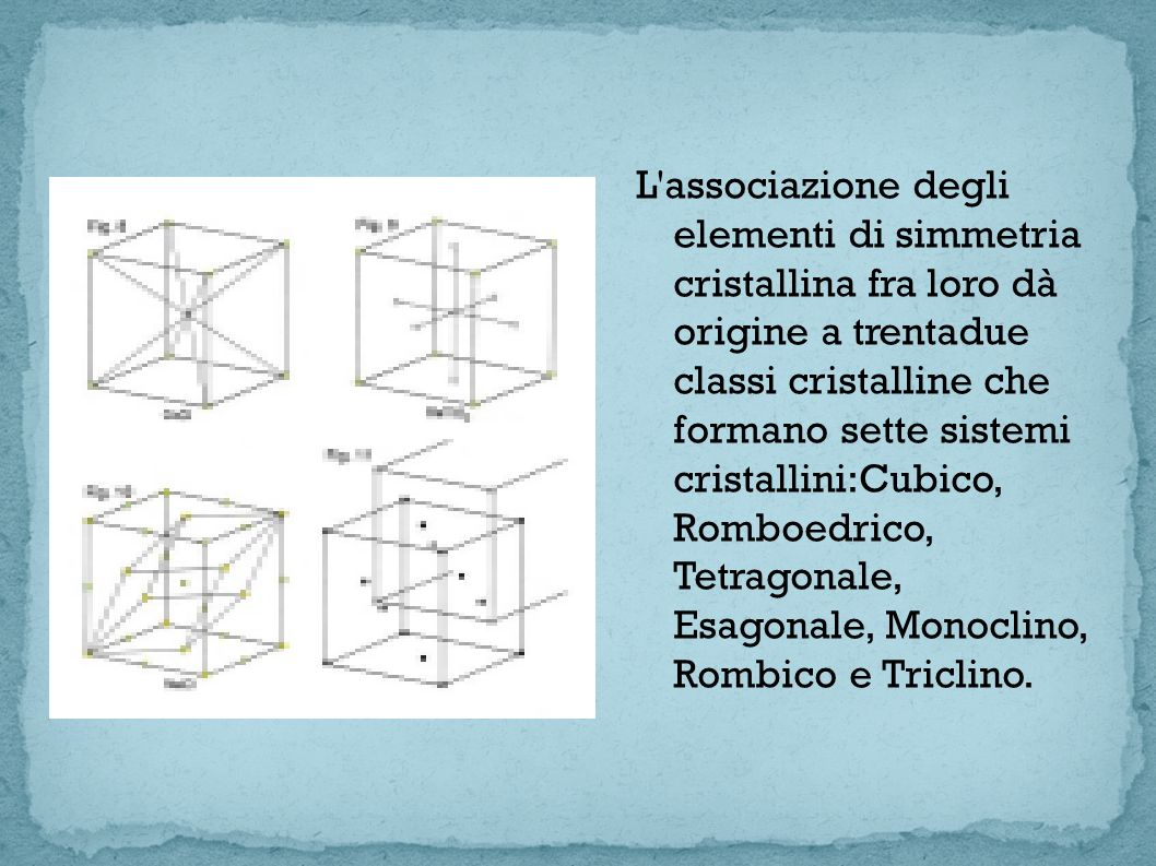 L associazione degli elementi di simmetria cristallina fra loro dà origine a trentadue classi cristalline che formano sette sistemi cristallini:Cubico, Romboedrico, Tetragonale, Esagonale, Monoclino, Rombico e Triclino.