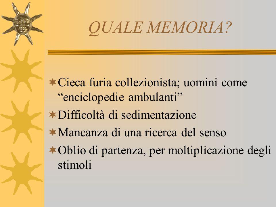 QUALE MEMORIA Cieca furia collezionista; uomini come enciclopedie ambulanti Difficoltà di sedimentazione.