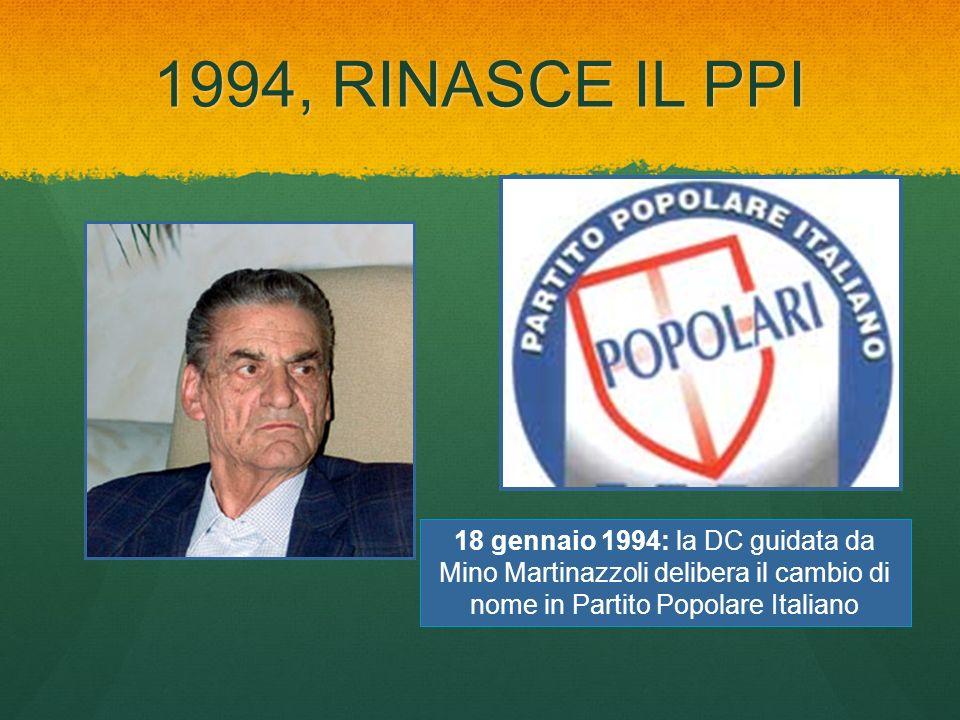 1994, RINASCE IL PPI 18 gennaio 1994: la DC guidata da Mino Martinazzoli delibera il cambio di nome in Partito Popolare Italiano.
