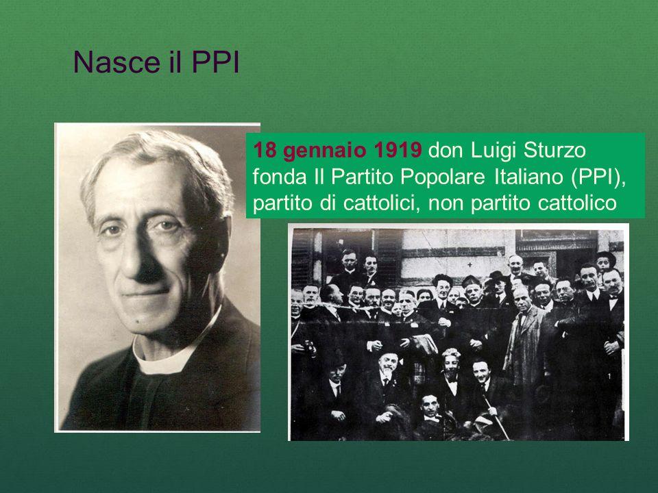 Nasce il PPI 18 gennaio 1919 don Luigi Sturzo fonda Il Partito Popolare Italiano (PPI), partito di cattolici, non partito cattolico.