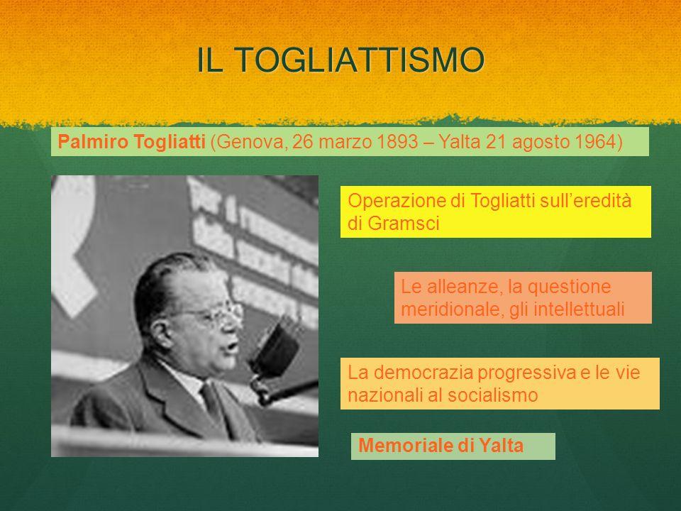 IL TOGLIATTISMO Palmiro Togliatti (Genova, 26 marzo 1893 – Yalta 21 agosto 1964) Operazione di Togliatti sull'eredità di Gramsci.