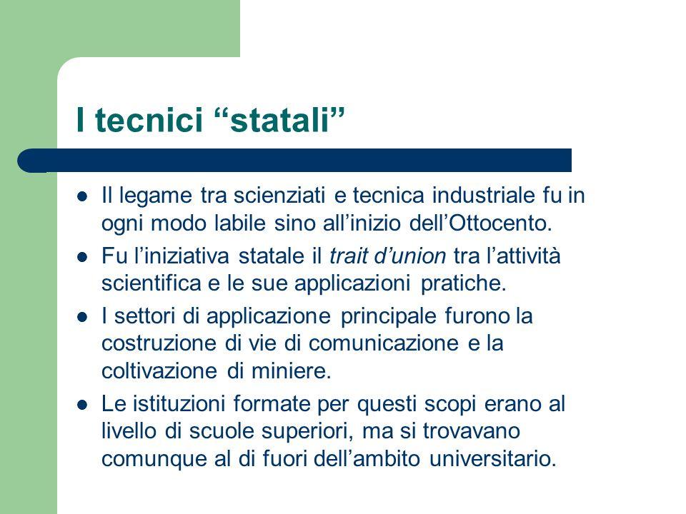 I tecnici statali Il legame tra scienziati e tecnica industriale fu in ogni modo labile sino all'inizio dell'Ottocento.