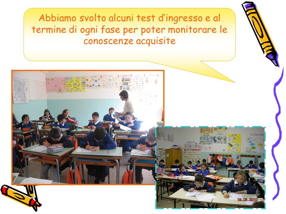Abbiamo svolto alcuni test d'ingresso e al termine di ogni fase per poter monitorare le conoscenze acquisite