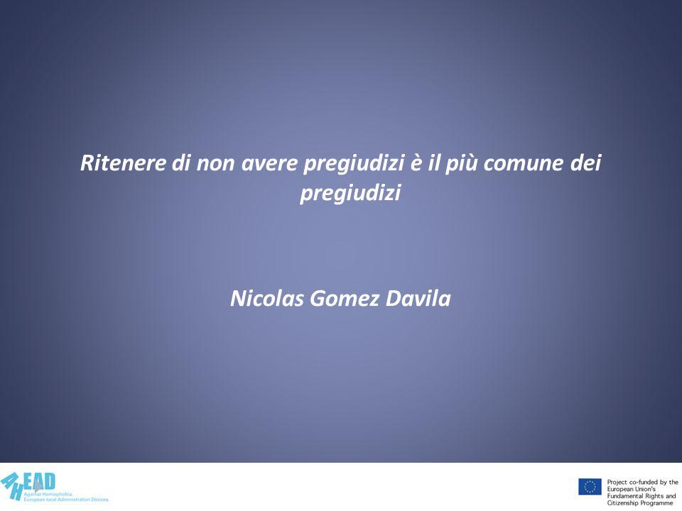 Ritenere di non avere pregiudizi è il più comune dei pregiudizi Nicolas Gomez Davila