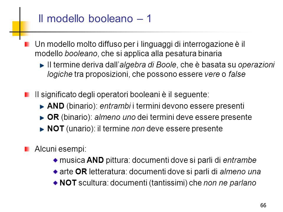 Il modello booleano – 1 Un modello molto diffuso per i linguaggi di interrogazione è il modello booleano, che si applica alla pesatura binaria.
