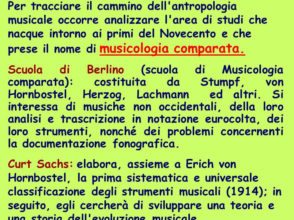 Per tracciare il cammino dell antropologia musicale occorre analizzare l area di studi che nacque intorno ai primi del Novecento e che prese il nome di musicologia comparata.