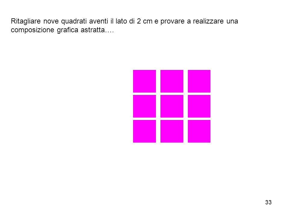 Ritagliare nove quadrati aventi il lato di 2 cm e provare a realizzare una composizione grafica astratta….