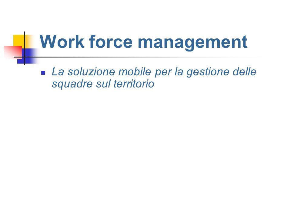 Work force management La soluzione mobile per la gestione delle squadre sul territorio