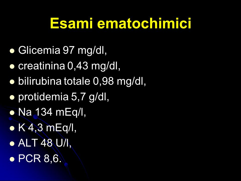 Esami ematochimici Glicemia 97 mg/dl, creatinina 0,43 mg/dl,