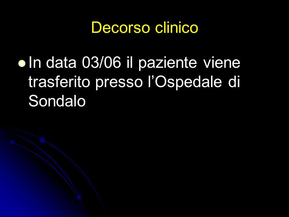 Decorso clinico In data 03/06 il paziente viene trasferito presso l'Ospedale di Sondalo