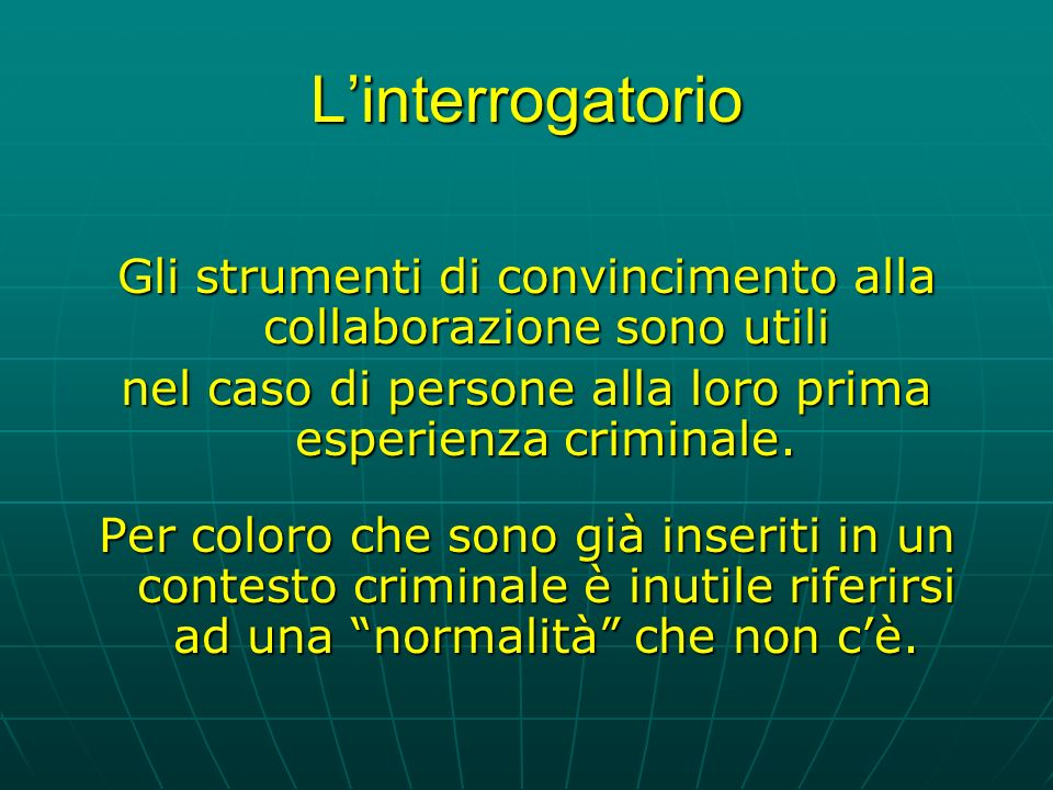 L'interrogatorio Gli strumenti di convincimento alla collaborazione sono utili. nel caso di persone alla loro prima esperienza criminale.