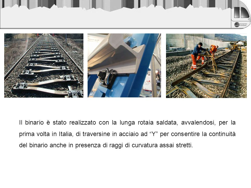 Il binario è stato realizzato con la lunga rotaia saldata, avvalendosi, per la prima volta in Italia, di traversine in acciaio ad Y per consentire la continuità del binario anche in presenza di raggi di curvatura assai stretti.