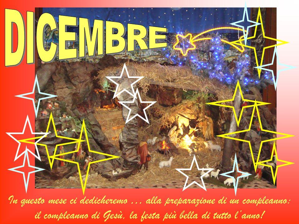 DICEMBRE In questo mese ci dedicheremo … alla preparazione di un compleanno: il compleanno di Gesù, la festa più bella di tutto l'anno!