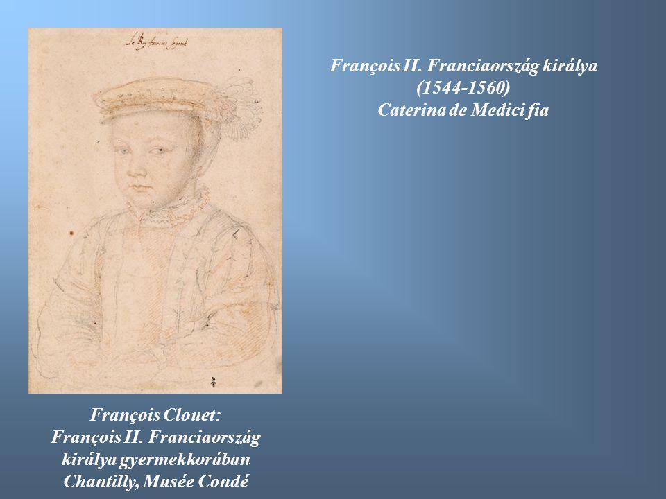 François II. Franciaország királya (1544-1560) Caterina de Medici fia