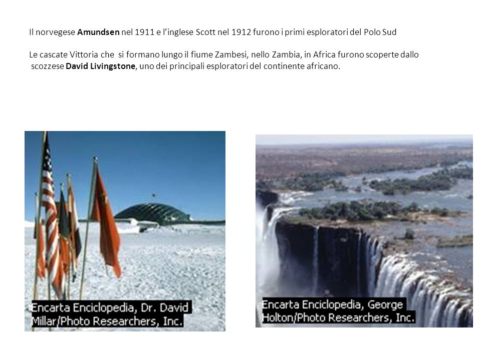 Il norvegese Amundsen nel 1911 e l'inglese Scott nel 1912 furono i primi esploratori del Polo Sud Le cascate Vittoria che si formano lungo il fiume Zambesi, nello Zambia, in Africa furono scoperte dallo scozzese David Livingstone, uno dei principali esploratori del continente africano.
