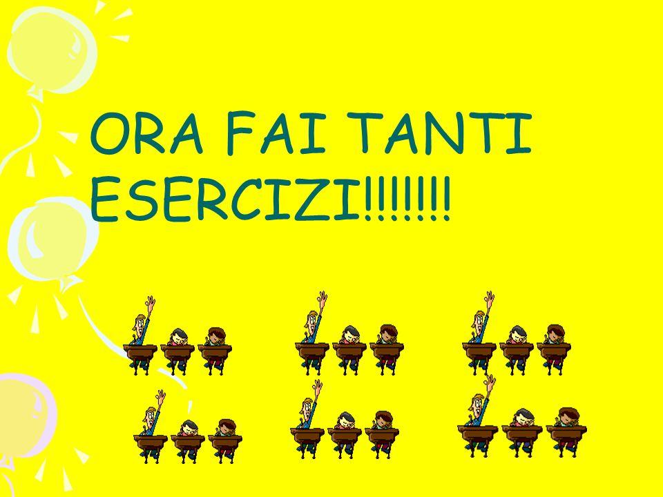 ORA FAI TANTI ESERCIZI!!!!!!!