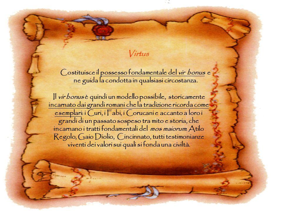 Virtus Costituisce il possesso fondamentale del vir bonus e ne guida la condotta in qualsiasi circostanza.