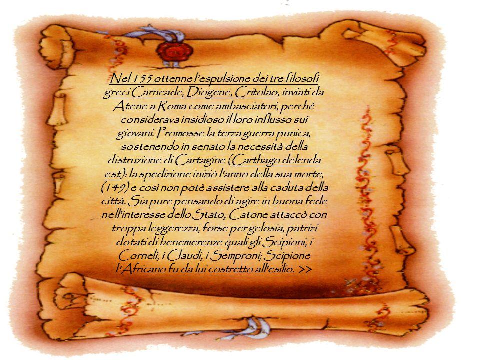 Nel 155 ottenne l espulsione dei tre filosofi greci Carneade, Diogene, Critolao, inviati da Atene a Roma come ambasciatori, perché considerava insidioso il loro influsso sui giovani. Promosse la terza guerra punica, sostenendo in senato la necessità della distruzione di Cartagine (Carthago delenda est): la spedizione iniziò l anno della sua morte, (149) e così non potè assistere alla caduta della città.