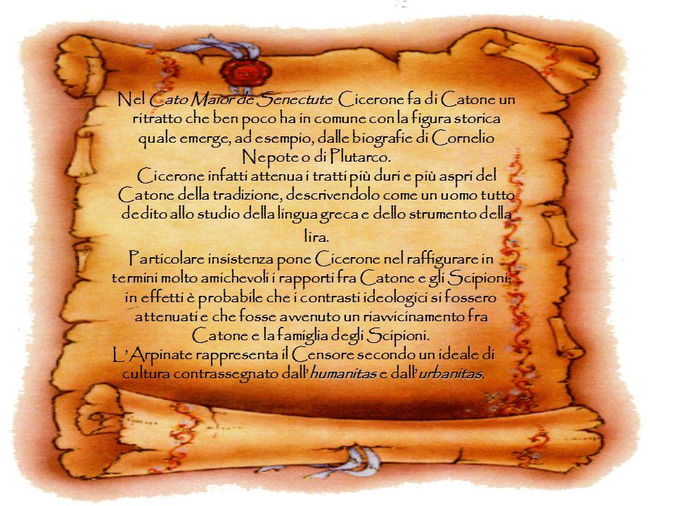 Nel Cato Maior de Senectute Cicerone fa di Catone un ritratto che ben poco ha in comune con la figura storica quale emerge, ad esempio, dalle biografie di Cornelio Nepote o di Plutarco.