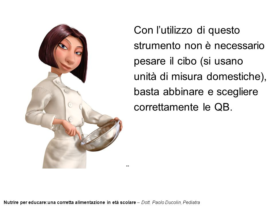 Con l'utilizzo di questo strumento non è necessario pesare il cibo (si usano unità di misura domestiche), basta abbinare e scegliere correttamente le QB.