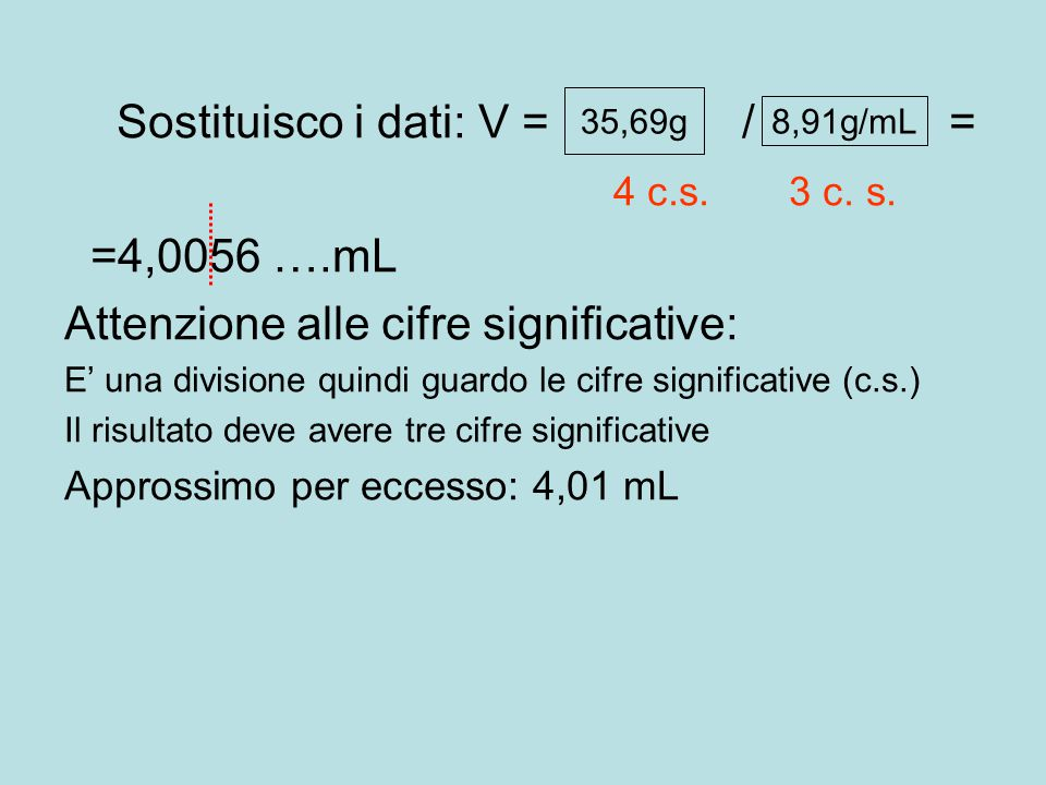 Sostituisco i dati: V = m / d = 4 c.s. 3 c. s. =4,0056 ….mL