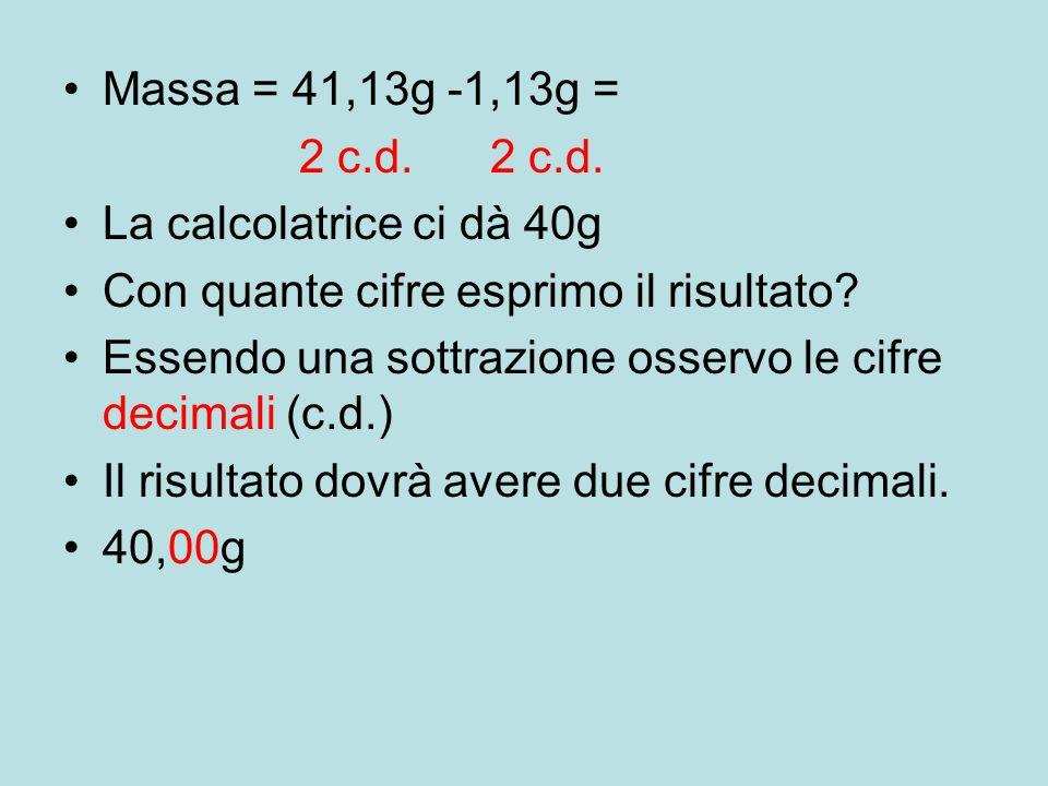 Massa = 41,13g -1,13g = 2 c.d. 2 c.d. La calcolatrice ci dà 40g. Con quante cifre esprimo il risultato