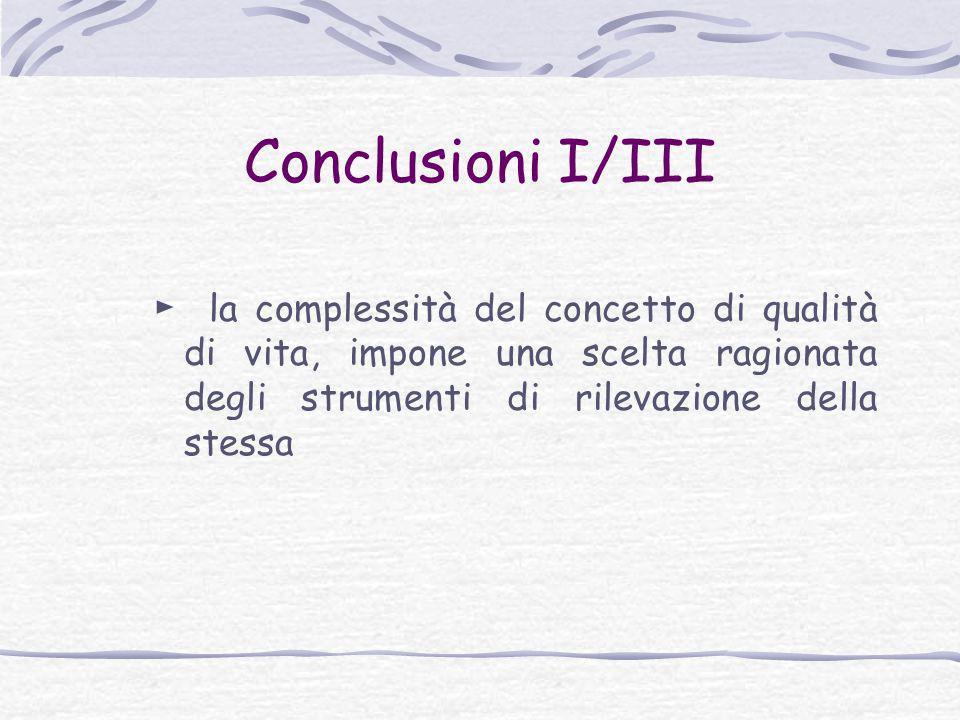 Conclusioni I/III ► la complessità del concetto di qualità di vita, impone una scelta ragionata degli strumenti di rilevazione della stessa.