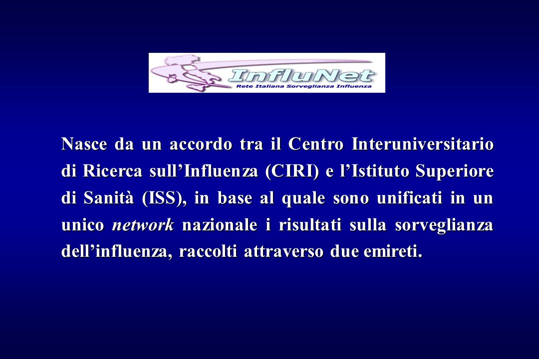 Nasce da un accordo tra il Centro Interuniversitario di Ricerca sull'Influenza (CIRI) e l'Istituto Superiore di Sanità (ISS), in base al quale sono unificati in un unico network nazionale i risultati sulla sorveglianza dell'influenza, raccolti attraverso due emireti.