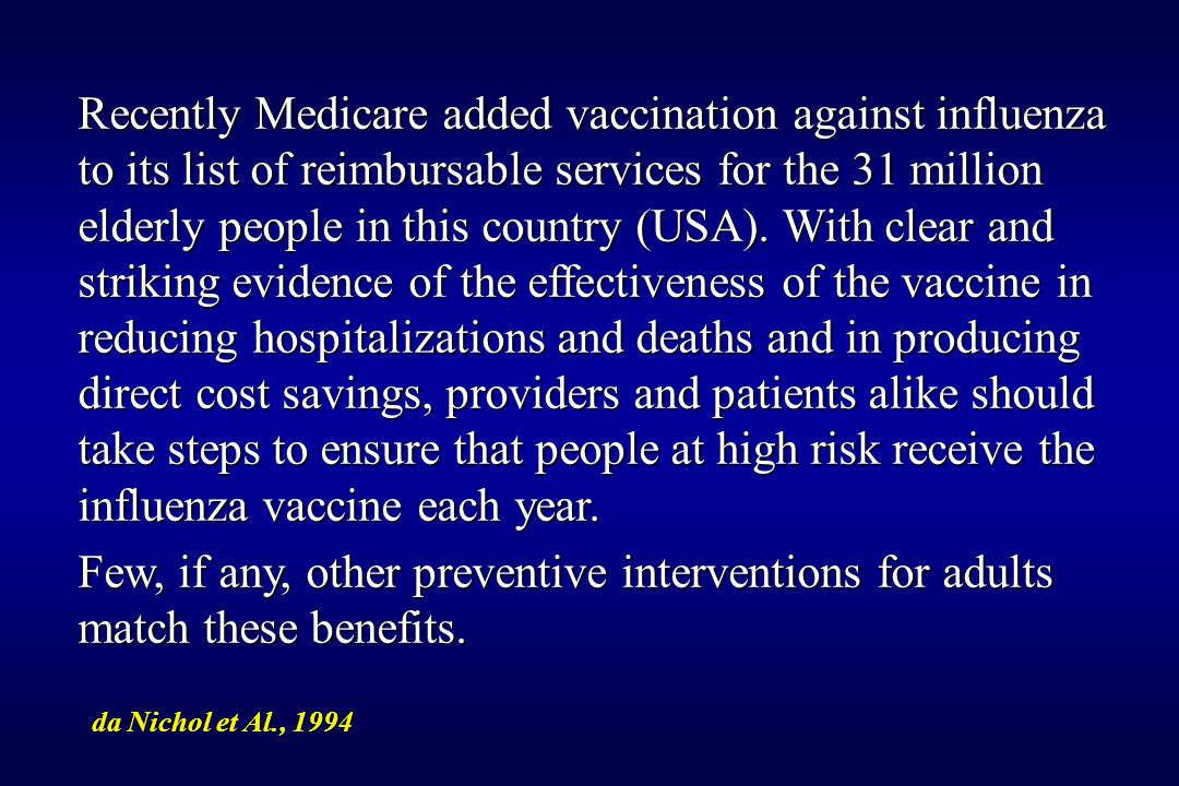 Recently Medicare added vaccination against influenza to its list of reimbursable services for the 31 million elderly people in this country (USA). With clear and striking evidence of the effectiveness of the vaccine in reducing hospitalizations and deaths and in producing direct cost savings, providers and patients alike should take steps to ensure that people at high risk receive the influenza vaccine each year.
