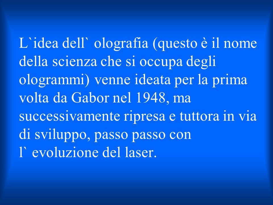 L`idea dell` olografia (questo è il nome della scienza che si occupa degli ologrammi) venne ideata per la prima volta da Gabor nel 1948, ma successivamente ripresa e tuttora in via di sviluppo, passo passo con l` evoluzione del laser.