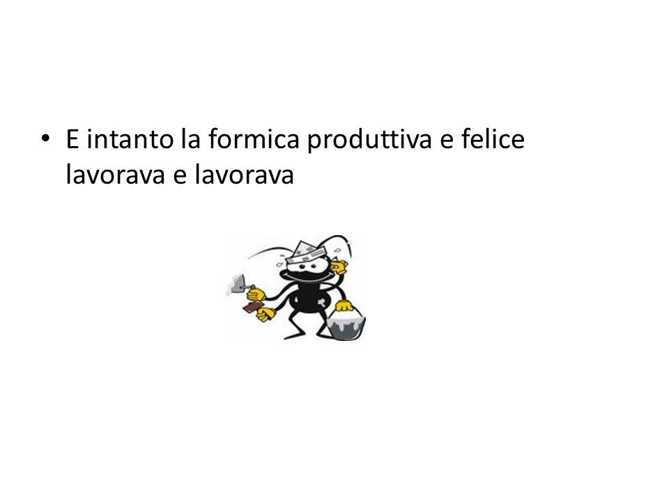 E intanto la formica produttiva e felice lavorava e lavorava