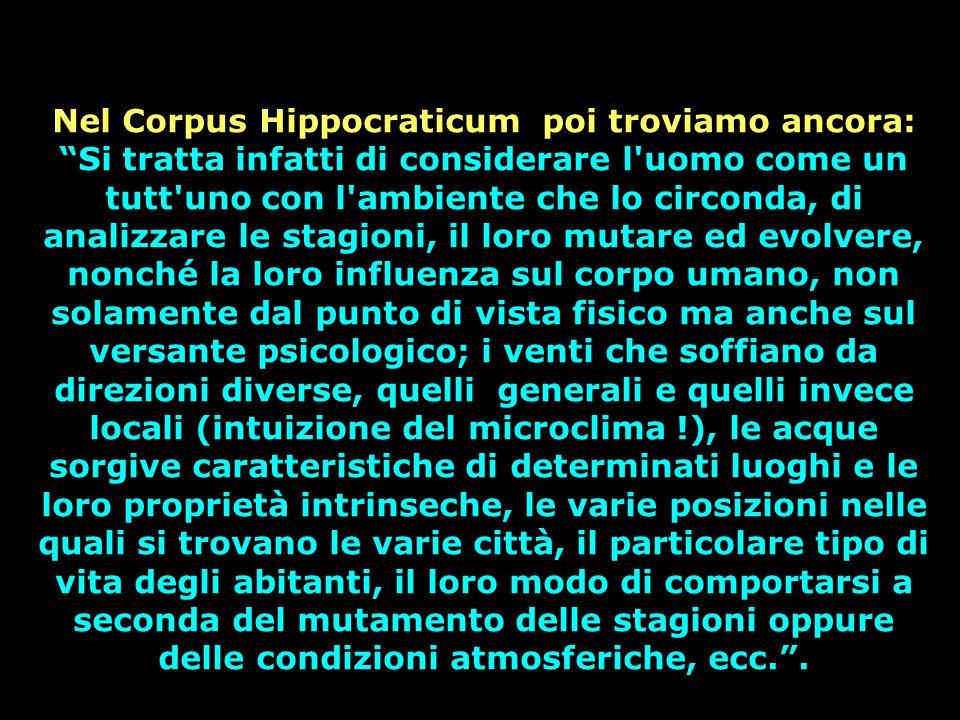 Nel Corpus Hippocraticum poi troviamo ancora: Si tratta infatti di considerare l uomo come un tutt uno con l ambiente che lo circonda, di analizzare le stagioni, il loro mutare ed evolvere, nonché la loro influenza sul corpo umano, non solamente dal punto di vista fisico ma anche sul versante psicologico; i venti che soffiano da direzioni diverse, quelli generali e quelli invece locali (intuizione del microclima !), le acque sorgive caratteristiche di determinati luoghi e le loro proprietà intrinseche, le varie posizioni nelle quali si trovano le varie città, il particolare tipo di vita degli abitanti, il loro modo di comportarsi a seconda del mutamento delle stagioni oppure delle condizioni atmosferiche, ecc. .