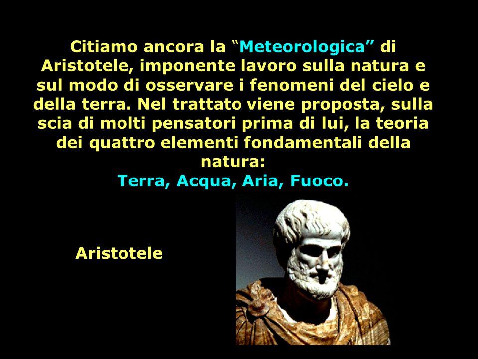 Citiamo ancora la Meteorologica di Aristotele, imponente lavoro sulla natura e sul modo di osservare i fenomeni del cielo e della terra. Nel trattato viene proposta, sulla scia di molti pensatori prima di lui, la teoria dei quattro elementi fondamentali della natura: