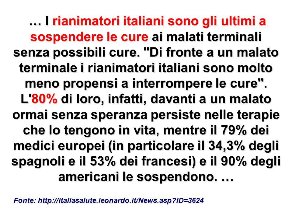 … I rianimatori italiani sono gli ultimi a sospendere le cure ai malati terminali senza possibili cure. Di fronte a un malato terminale i rianimatori italiani sono molto meno propensi a interrompere le cure . L 80% di loro, infatti, davanti a un malato ormai senza speranza persiste nelle terapie che lo tengono in vita, mentre il 79% dei medici europei (in particolare il 34,3% degli spagnoli e il 53% dei francesi) e il 90% degli americani le sospendono. …