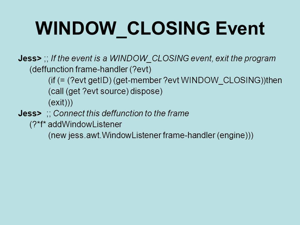 WINDOW_CLOSING Event Jess> ;; If the event is a WINDOW_CLOSING event, exit the program. (deffunction frame-handler ( evt)
